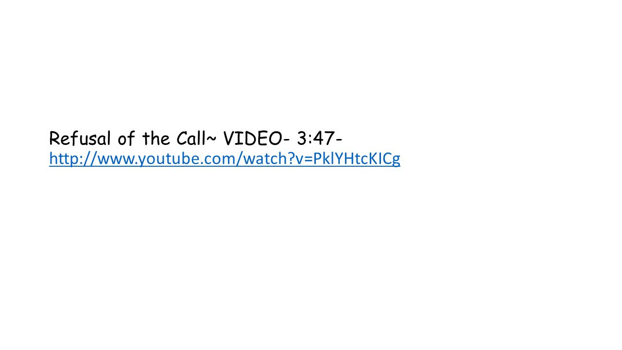Refusal of the Call~ VIDEO- 3:47- http://www.youtube.com/watch v=PklYHtcKICg http://www.youtube.com/watch v=PklYHtcKICg