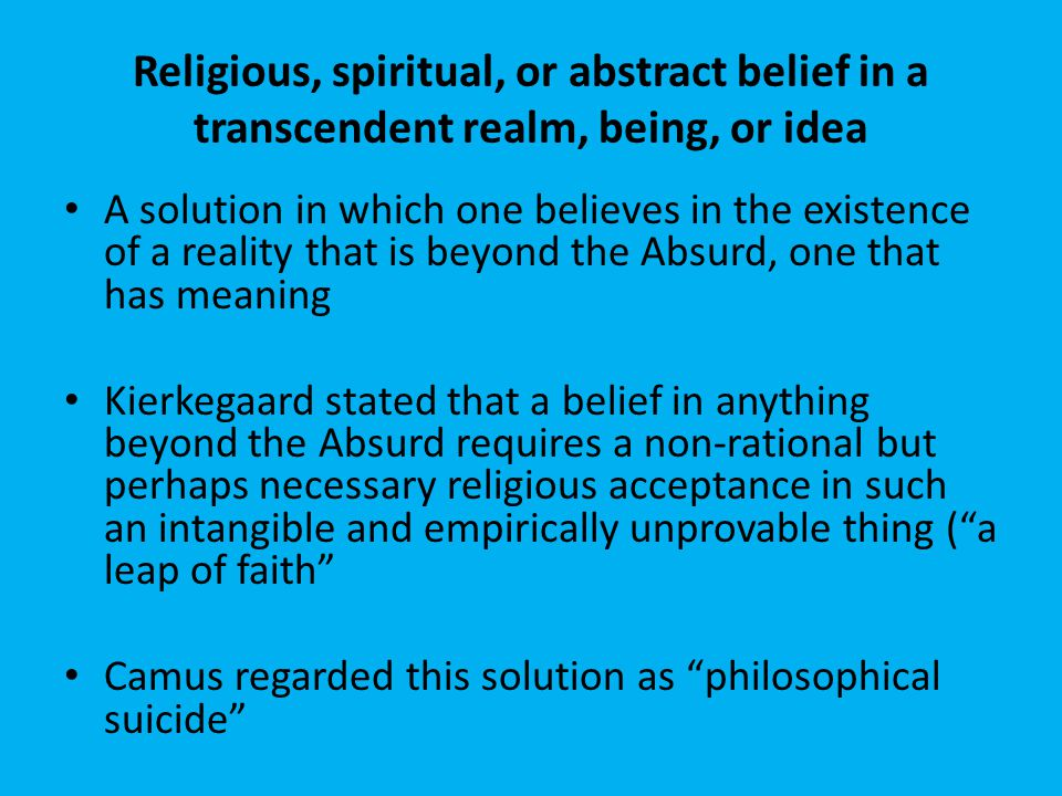 Acceptance of the Absurd A solution in which one accepts the Absurd and continues to live in spite of it Camus endorsed this solution, believing that by accepting the Absurd, one can achieve absolute freedom Kierkegaard regarded this solution as demoniac madness