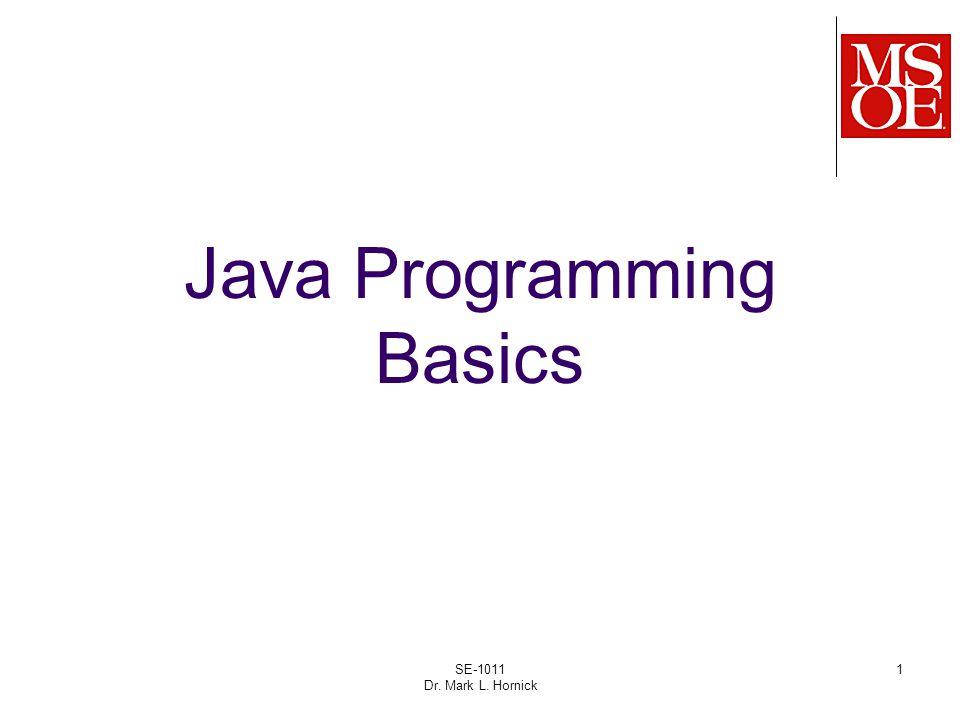 1 Java Programming Basics SE-1011 Dr. Mark L. Hornick