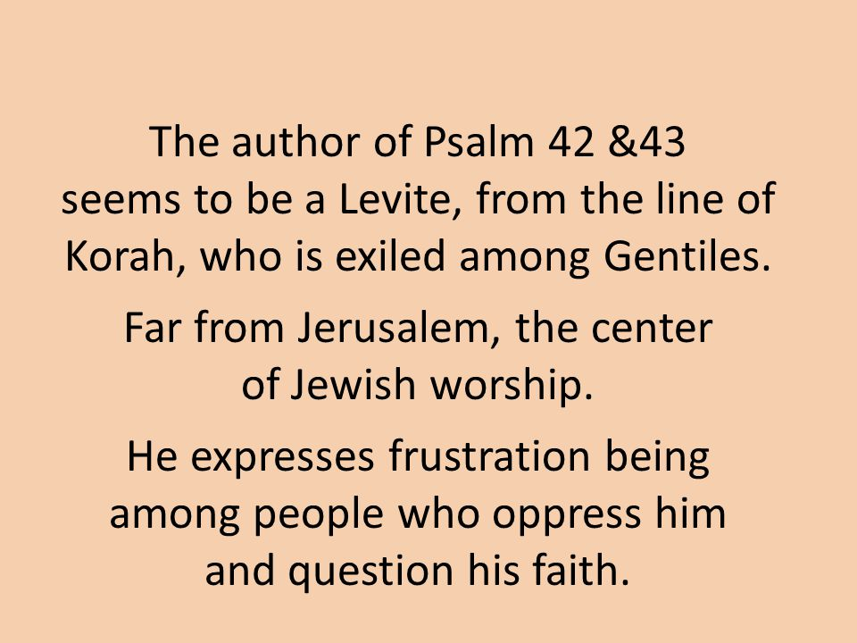 The author of Psalm 42 &43 seems to be a Levite, from the line of Korah, who is exiled among Gentiles.