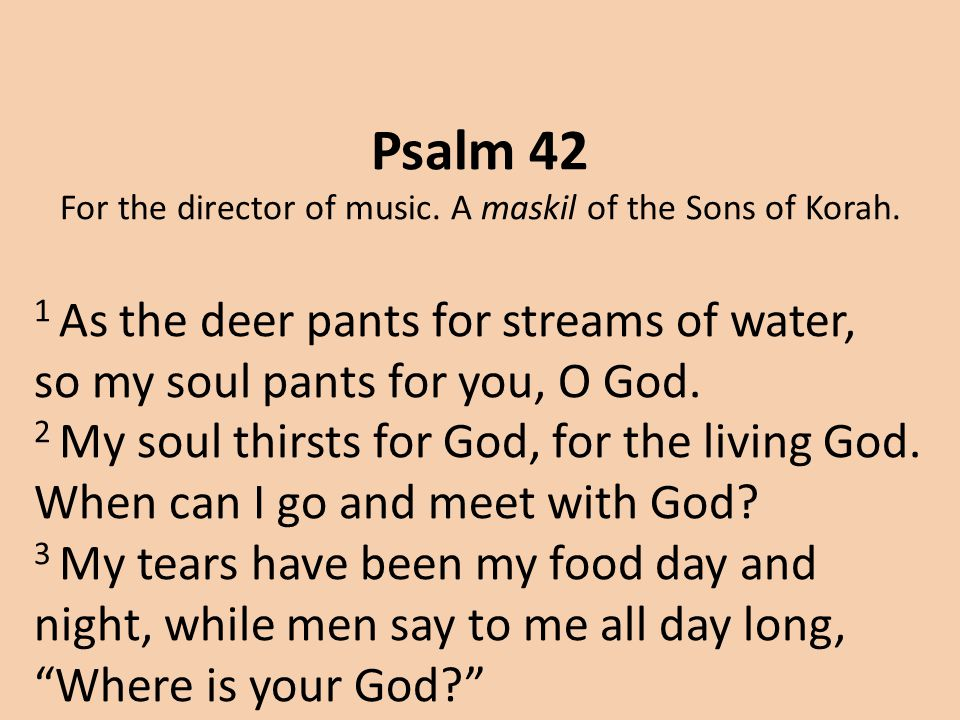 Psalm 42 For the director of music. A maskil of the Sons of Korah.