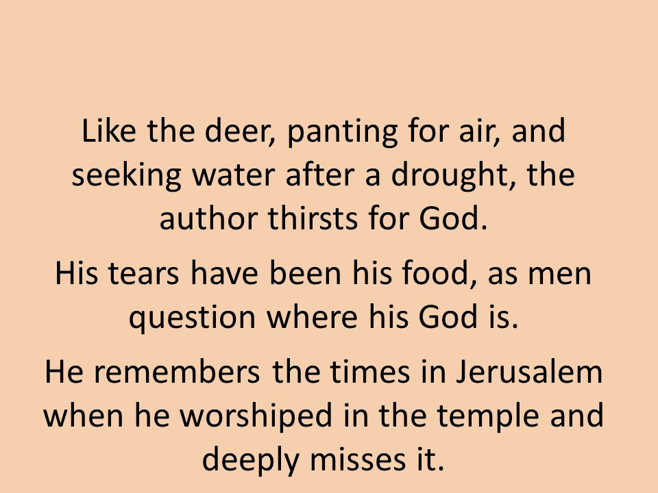 Like the deer, panting for air, and seeking water after a drought, the author thirsts for God.