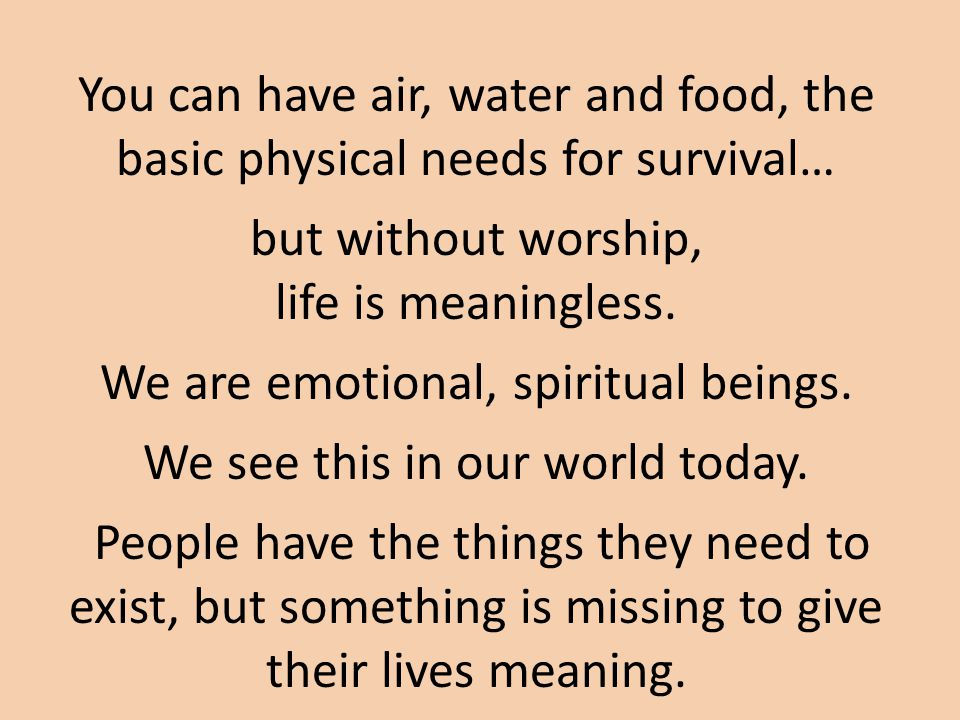 You can have air, water and food, the basic physical needs for survival… but without worship, life is meaningless.