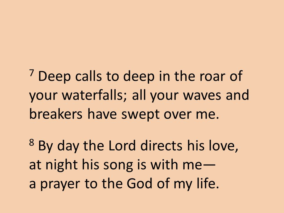 7 Deep calls to deep in the roar of your waterfalls; all your waves and breakers have swept over me.