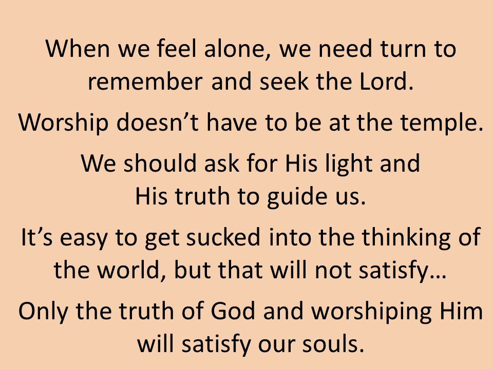 When we feel alone, we need turn to remember and seek the Lord.