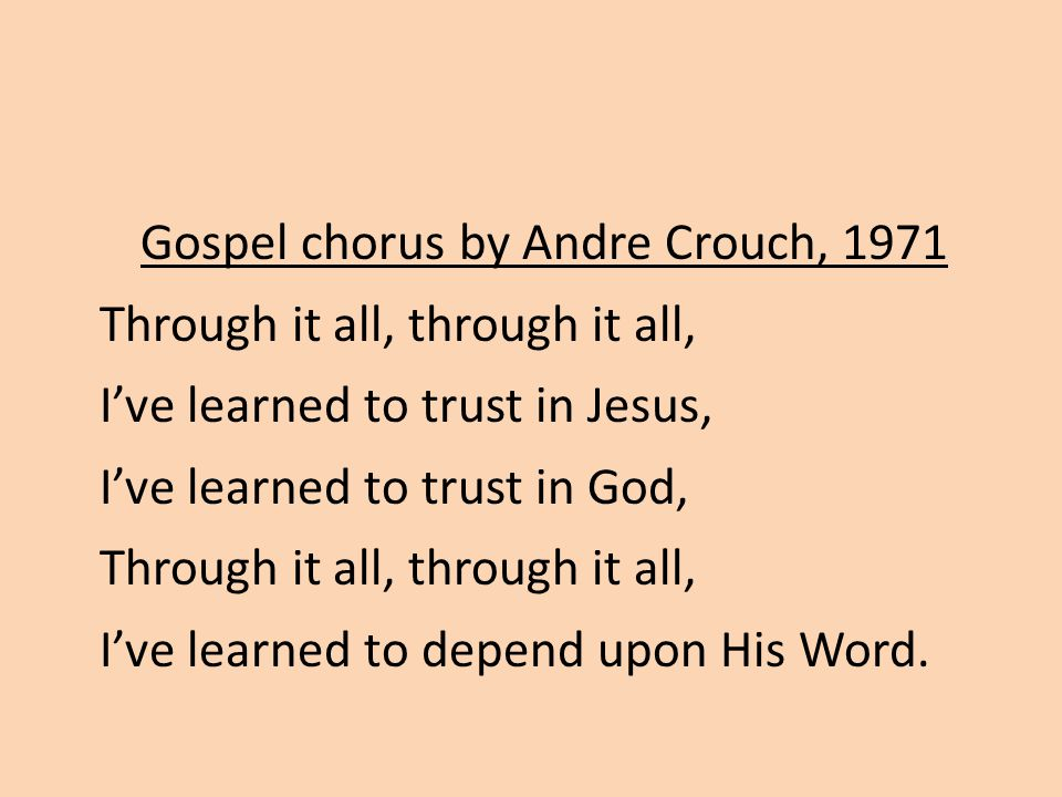 Gospel chorus by Andre Crouch, 1971 Through it all, through it all, I've learned to trust in Jesus, I've learned to trust in God, Through it all, through it all, I've learned to depend upon His Word.