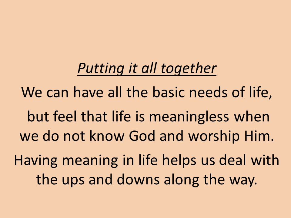 Putting it all together We can have all the basic needs of life, but feel that life is meaningless when we do not know God and worship Him.