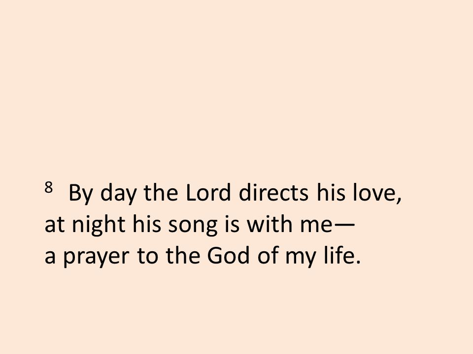 8 By day the Lord directs his love, at night his song is with me— a prayer to the God of my life.