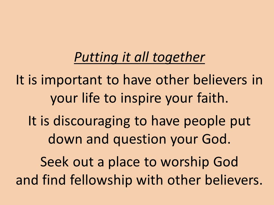 Putting it all together It is important to have other believers in your life to inspire your faith.