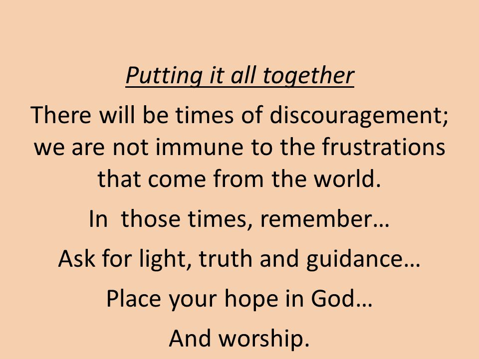 Putting it all together There will be times of discouragement; we are not immune to the frustrations that come from the world.