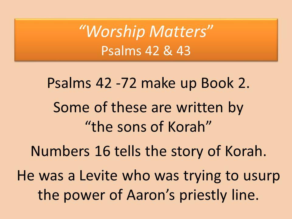 Worship Matters Psalms 42 & 43 Psalms 42 -72 make up Book 2.