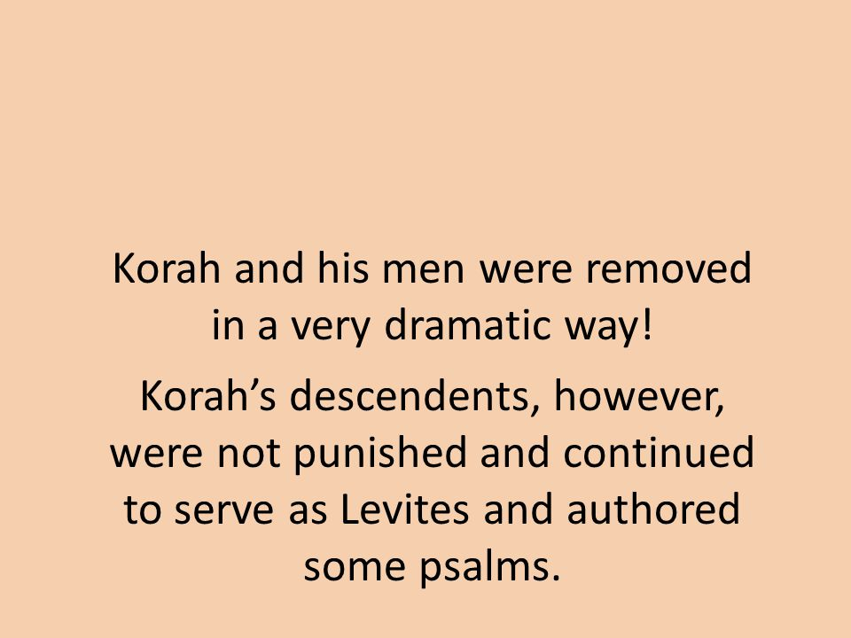 Korah and his men were removed in a very dramatic way.