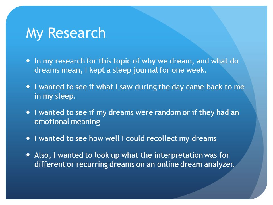 My Research In my research for this topic of why we dream, and what do dreams mean, I kept a sleep journal for one week.