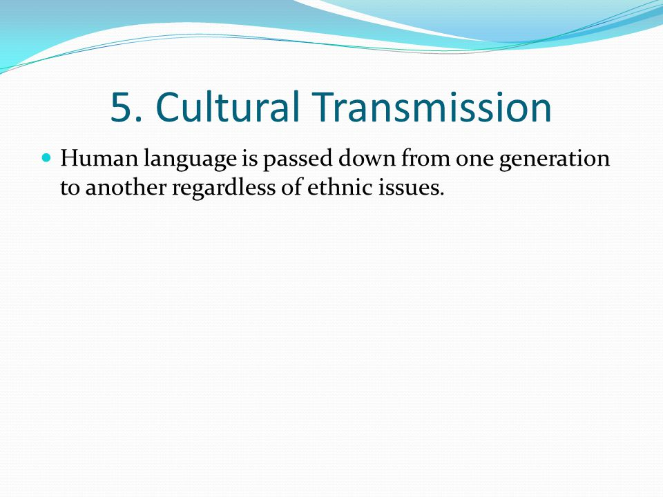 5. Cultural Transmission Human language is passed down from one generation to another regardless of ethnic issues.