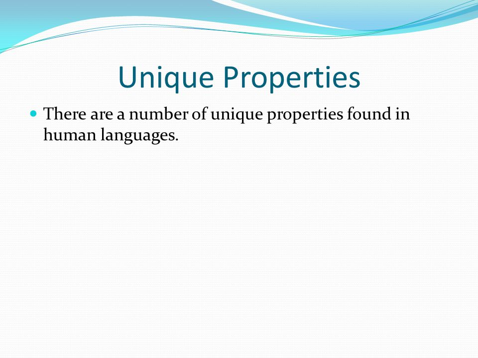 Unique Properties There are a number of unique properties found in human languages.