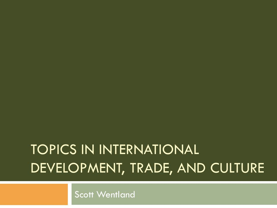 TOPICS IN INTERNATIONAL DEVELOPMENT, TRADE, AND CULTURE Scott Wentland