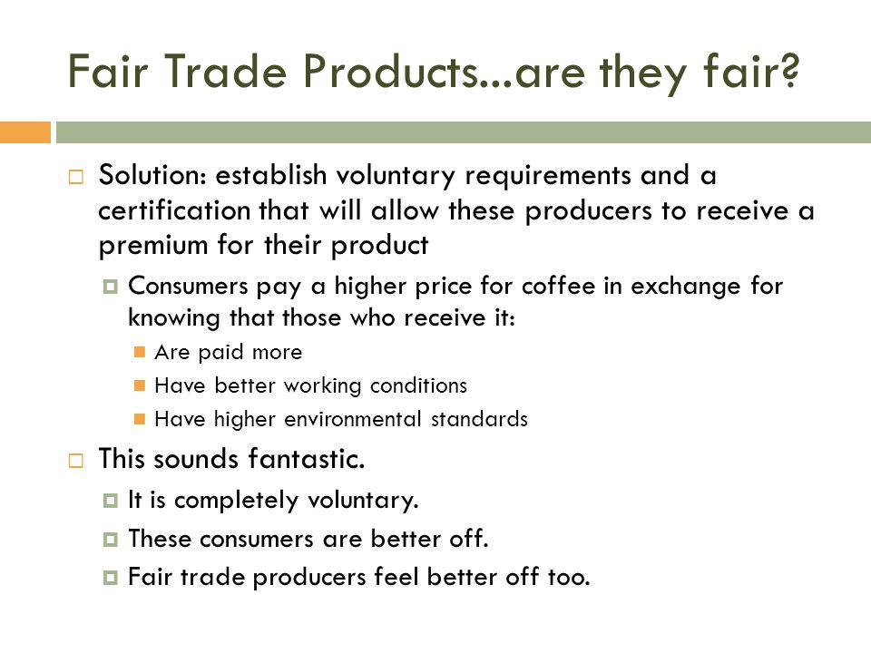 Fair Trade Products...are they fair?  Solution: establish voluntary requirements and a certification that will allow these producers to receive a pre