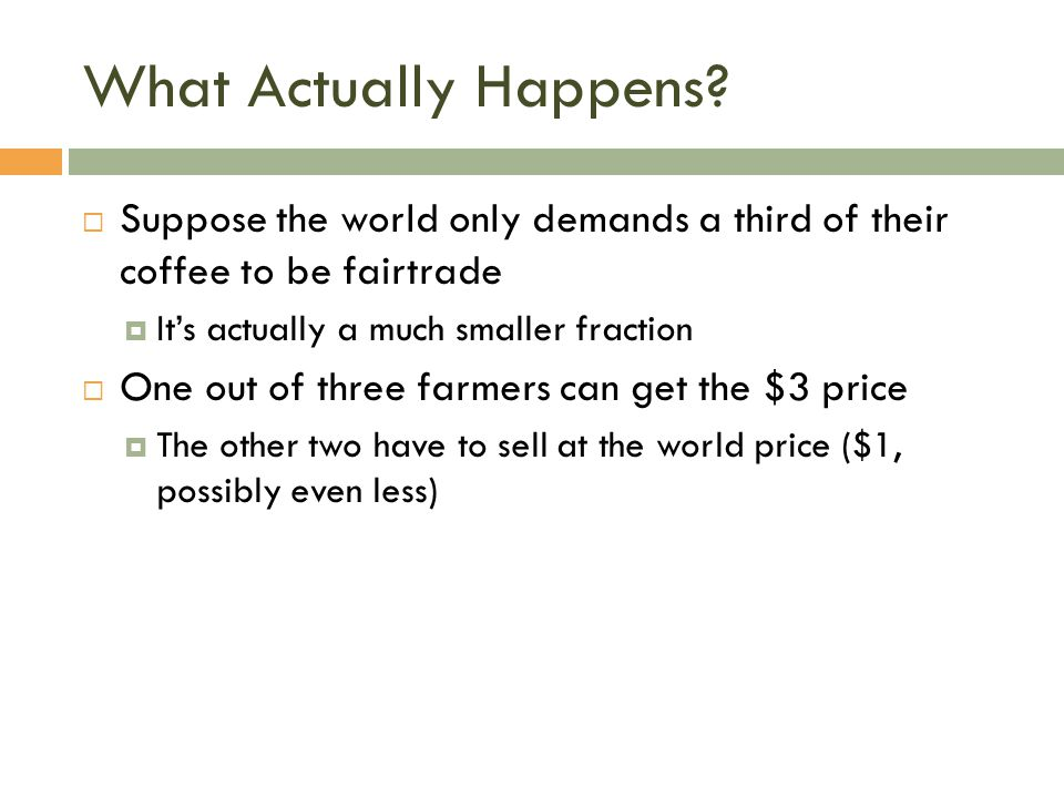What Actually Happens?  Suppose the world only demands a third of their coffee to be fairtrade  It's actually a much smaller fraction  One out of t