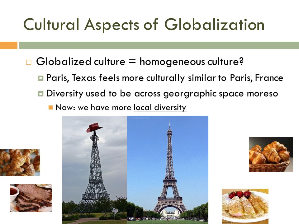 Cultural Aspects of Globalization  Globalized culture = homogeneous culture?  Paris, Texas feels more culturally similar to Paris, France  Diversit