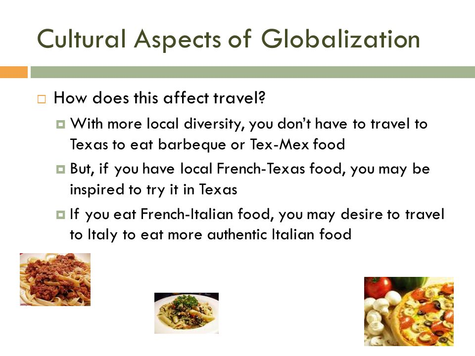 Cultural Aspects of Globalization  How does this affect travel?  With more local diversity, you don't have to travel to Texas to eat barbeque or Tex