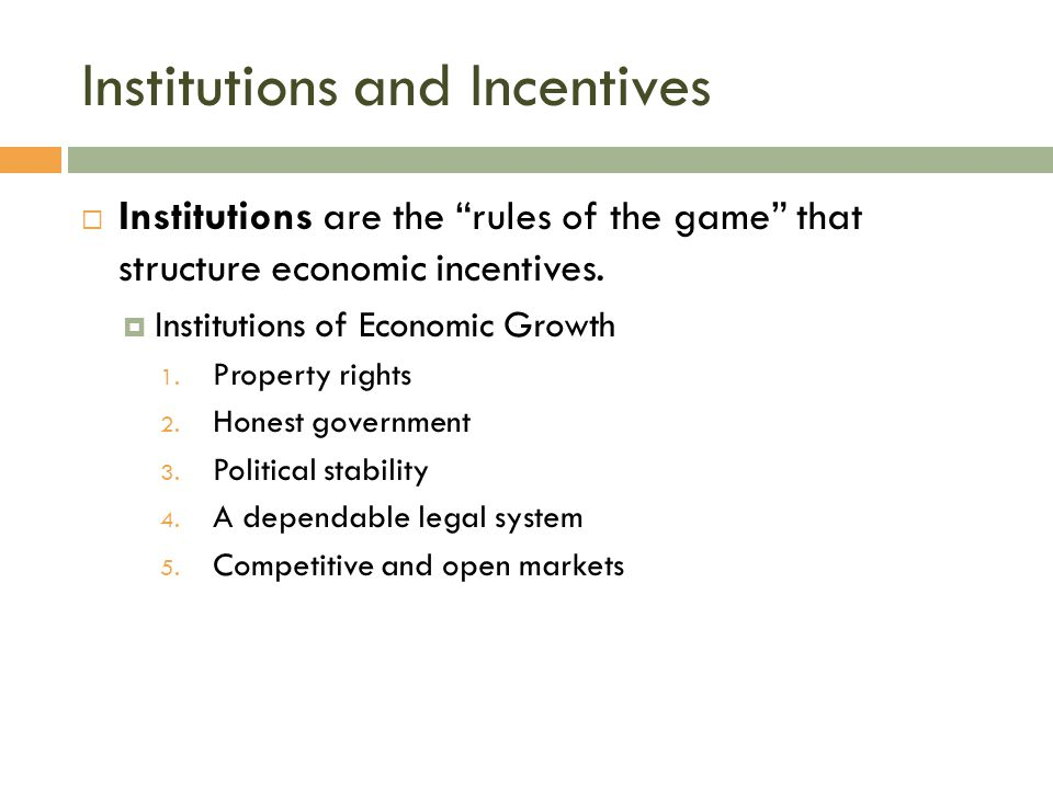 "Institutions and Incentives  Institutions are the ""rules of the game"" that structure economic incentives.  Institutions of Economic Growth 1. Proper"