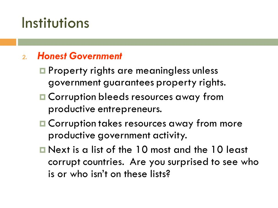 Institutions 2. Honest Government  Property rights are meaningless unless government guarantees property rights.  Corruption bleeds resources away f