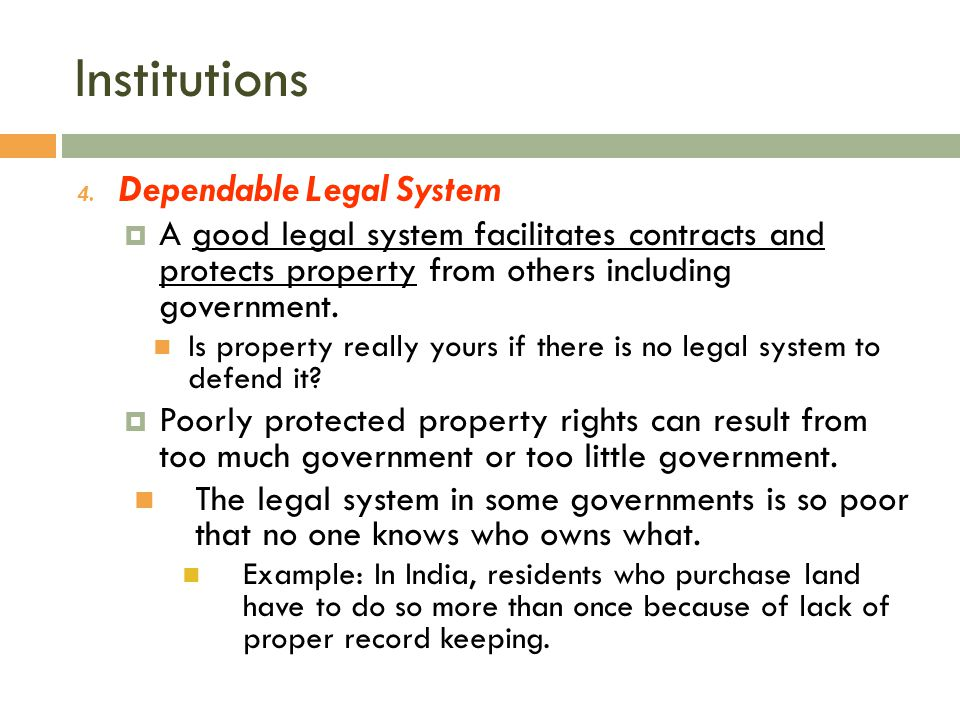 Institutions 4. Dependable Legal System  A good legal system facilitates contracts and protects property from others including government. Is propert