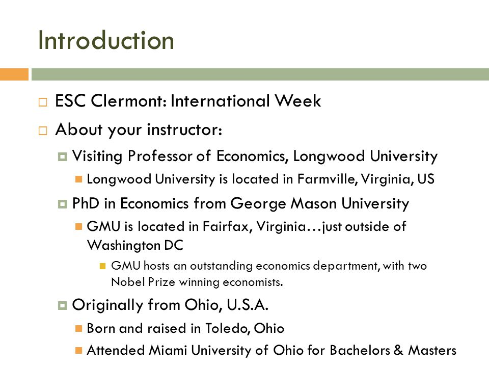 Introduction  ESC Clermont: International Week  About your instructor:  Visiting Professor of Economics, Longwood University Longwood University is