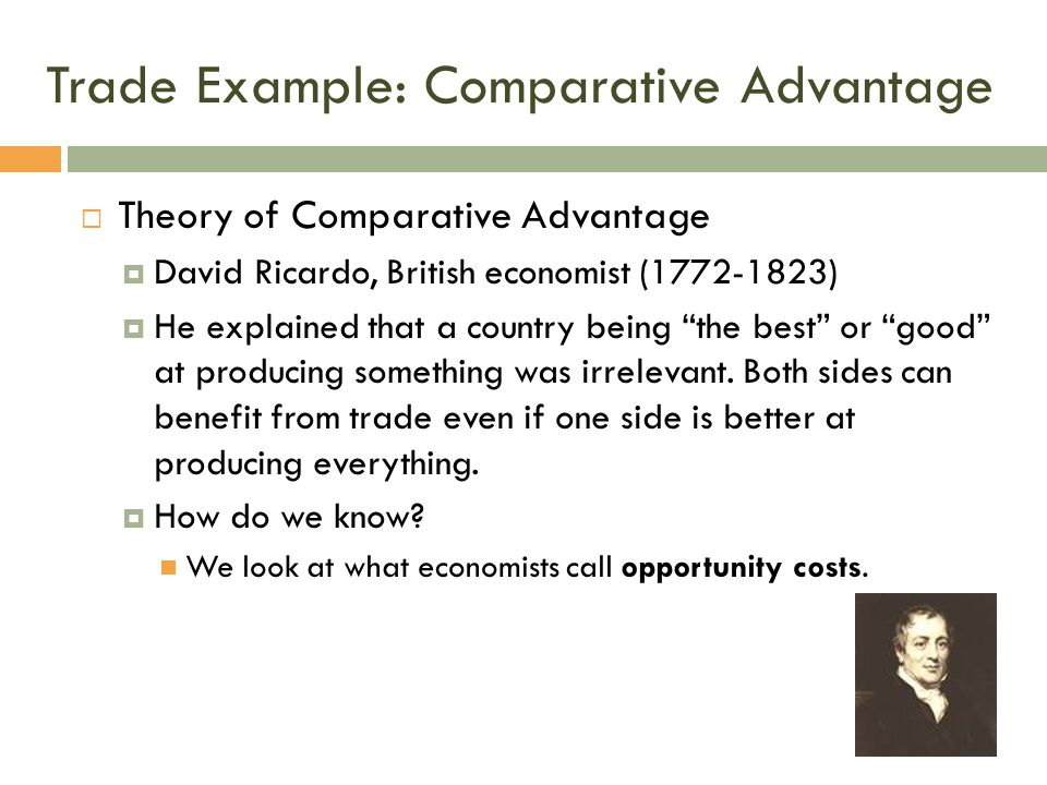 Trade Example: Comparative Advantage  Theory of Comparative Advantage  David Ricardo, British economist (1772-1823)  He explained that a country be