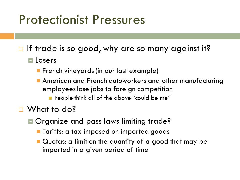 Protectionist Pressures  If trade is so good, why are so many against it?  Losers French vineyards (in our last example) American and French autowor