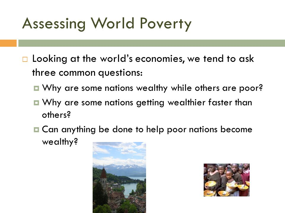 Assessing World Poverty  Looking at the world's economies, we tend to ask three common questions:  Why are some nations wealthy while others are poo