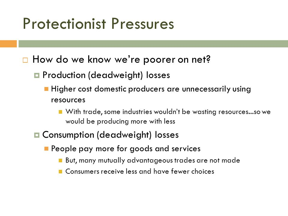 Protectionist Pressures  How do we know we're poorer on net?  Production (deadweight) losses Higher cost domestic producers are unnecessarily using