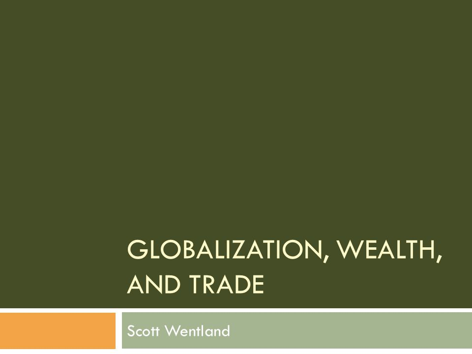 GLOBALIZATION, WEALTH, AND TRADE Scott Wentland