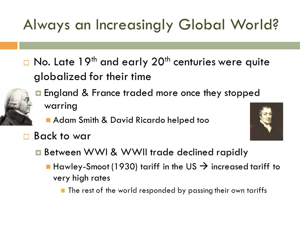 Always an Increasingly Global World?  No. Late 19 th and early 20 th centuries were quite globalized for their time  England & France traded more on