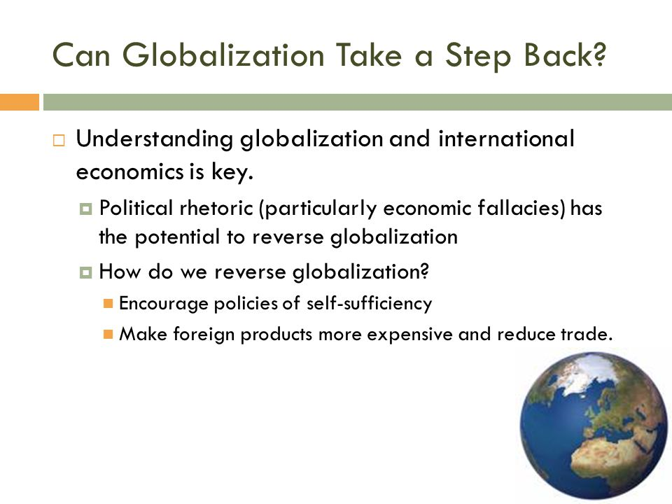 Can Globalization Take a Step Back?  Understanding globalization and international economics is key.  Political rhetoric (particularly economic fall