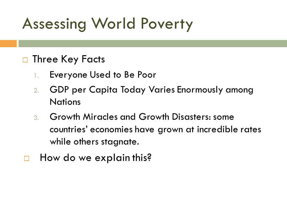 Assessing World Poverty  Three Key Facts 1. Everyone Used to Be Poor 2. GDP per Capita Today Varies Enormously among Nations 3. Growth Miracles and G