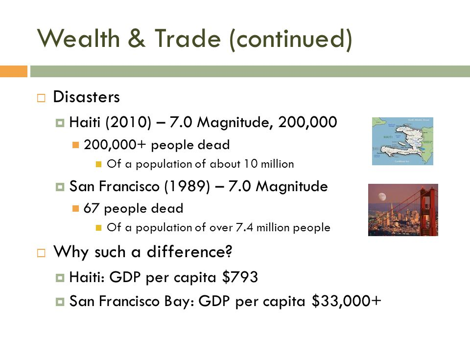 Wealth & Trade (continued)  Disasters  Haiti (2010) – 7.0 Magnitude, 200,000 200,000+ people dead Of a population of about 10 million  San Francisc