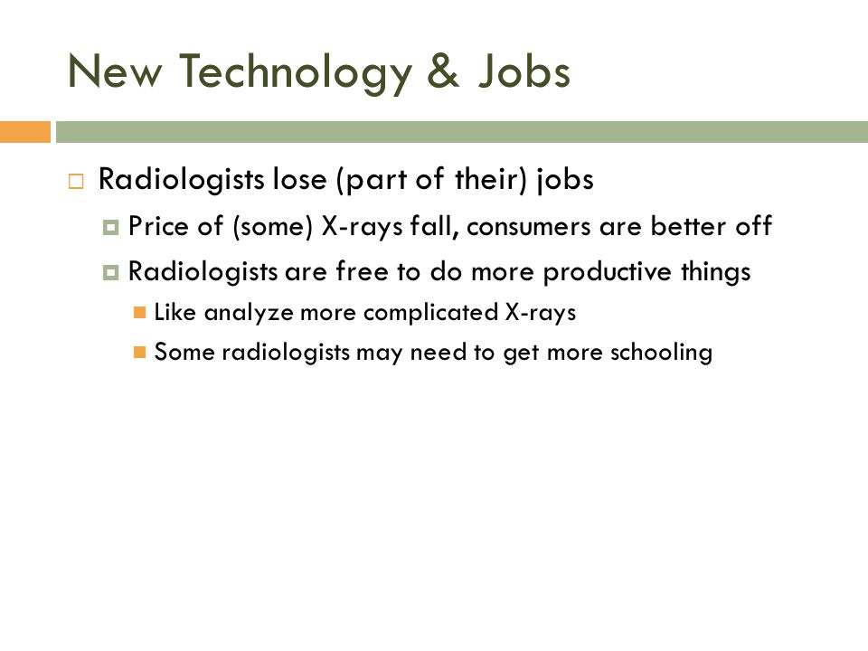 New Technology & Jobs  Radiologists lose (part of their) jobs  Price of (some) X-rays fall, consumers are better off  Radiologists are free to do m