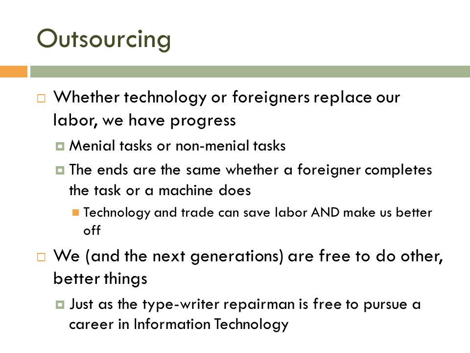 Outsourcing  Whether technology or foreigners replace our labor, we have progress  Menial tasks or non-menial tasks  The ends are the same whether