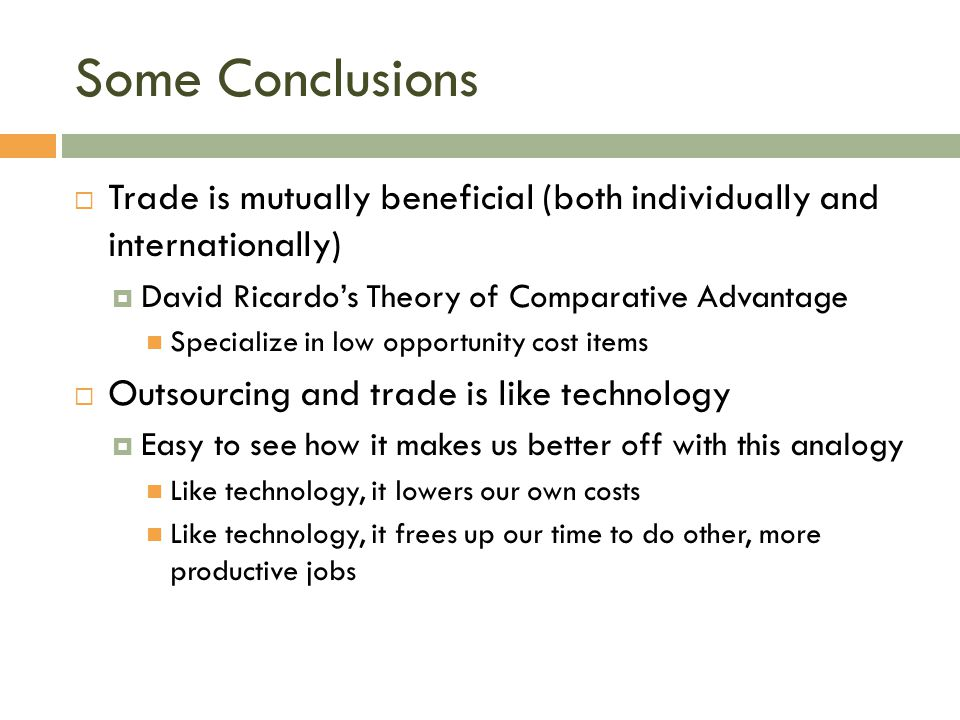 Some Conclusions  Trade is mutually beneficial (both individually and internationally)  David Ricardo's Theory of Comparative Advantage Specialize i