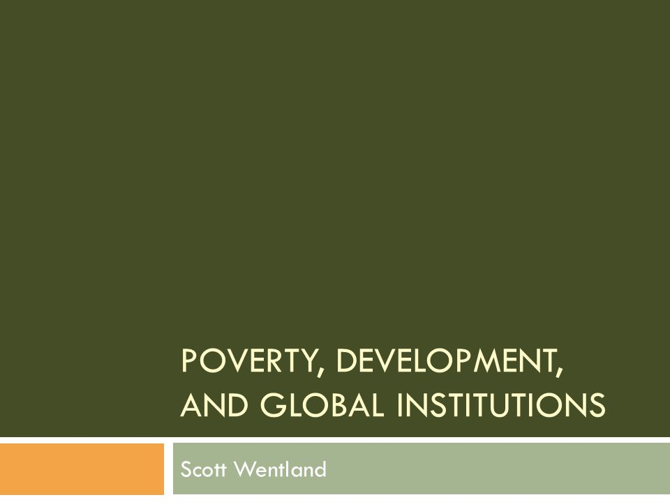 POVERTY, DEVELOPMENT, AND GLOBAL INSTITUTIONS Scott Wentland