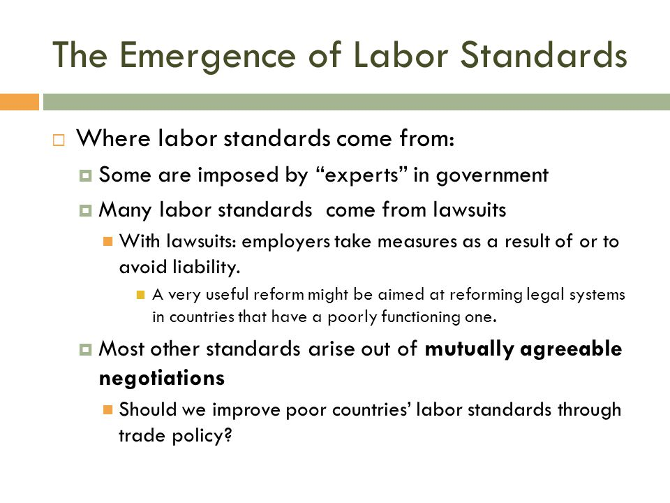"The Emergence of Labor Standards  Where labor standards come from:  Some are imposed by ""experts"" in government  Many labor standards come from law"