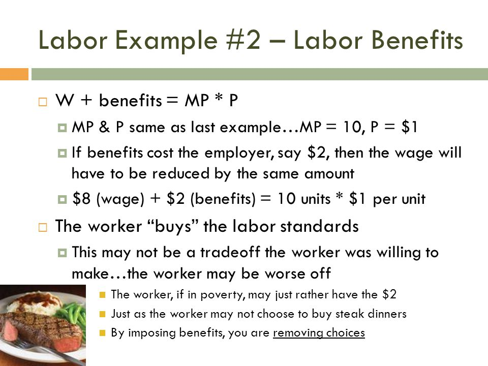 Labor Example #2 – Labor Benefits  W + benefits = MP * P  MP & P same as last example…MP = 10, P = $1  If benefits cost the employer, say $2, then