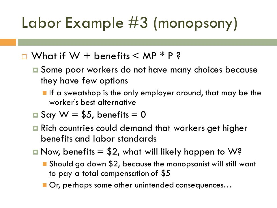Labor Example #3 (monopsony)  What if W + benefits < MP * P ?  Some poor workers do not have many choices because they have few options If a sweatsh