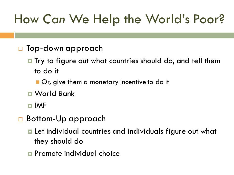 How Can We Help the World's Poor?  Top-down approach  Try to figure out what countries should do, and tell them to do it Or, give them a monetary in