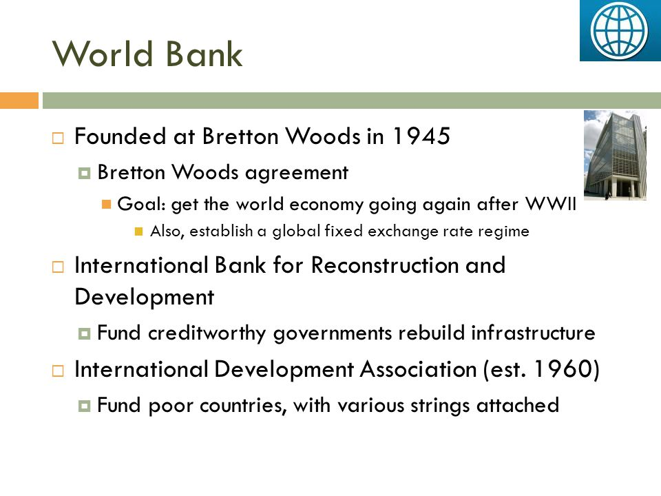 World Bank  Founded at Bretton Woods in 1945  Bretton Woods agreement Goal: get the world economy going again after WWII Also, establish a global fi
