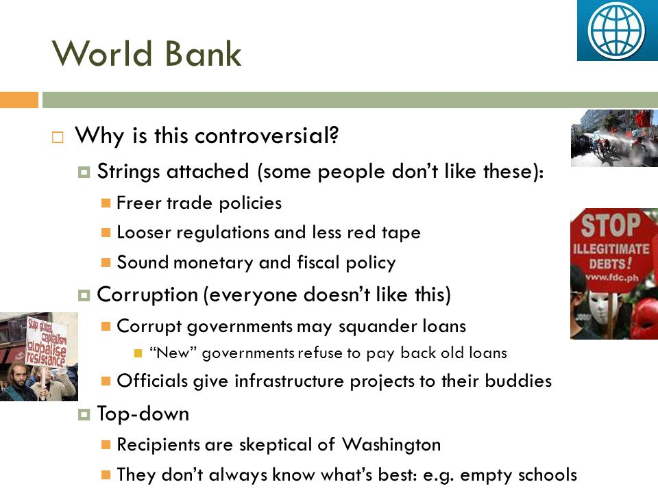 World Bank  Why is this controversial?  Strings attached (some people don't like these): Freer trade policies Looser regulations and less red tape S