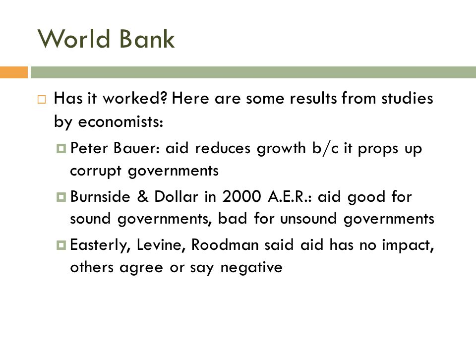 World Bank  Has it worked? Here are some results from studies by economists:  Peter Bauer: aid reduces growth b/c it props up corrupt governments 