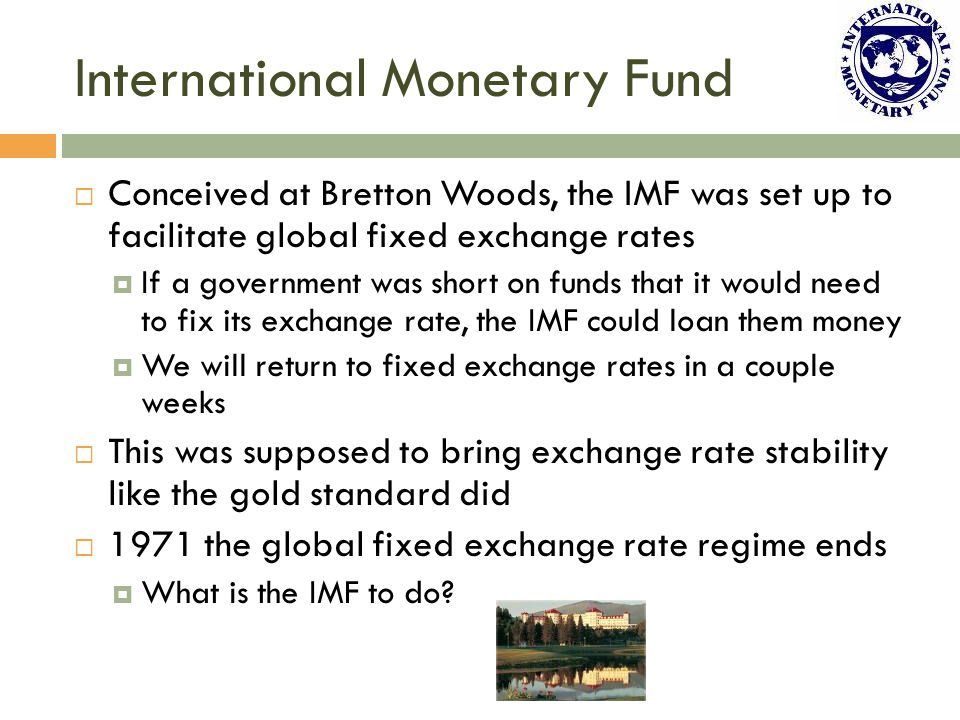 International Monetary Fund  Conceived at Bretton Woods, the IMF was set up to facilitate global fixed exchange rates  If a government was short on