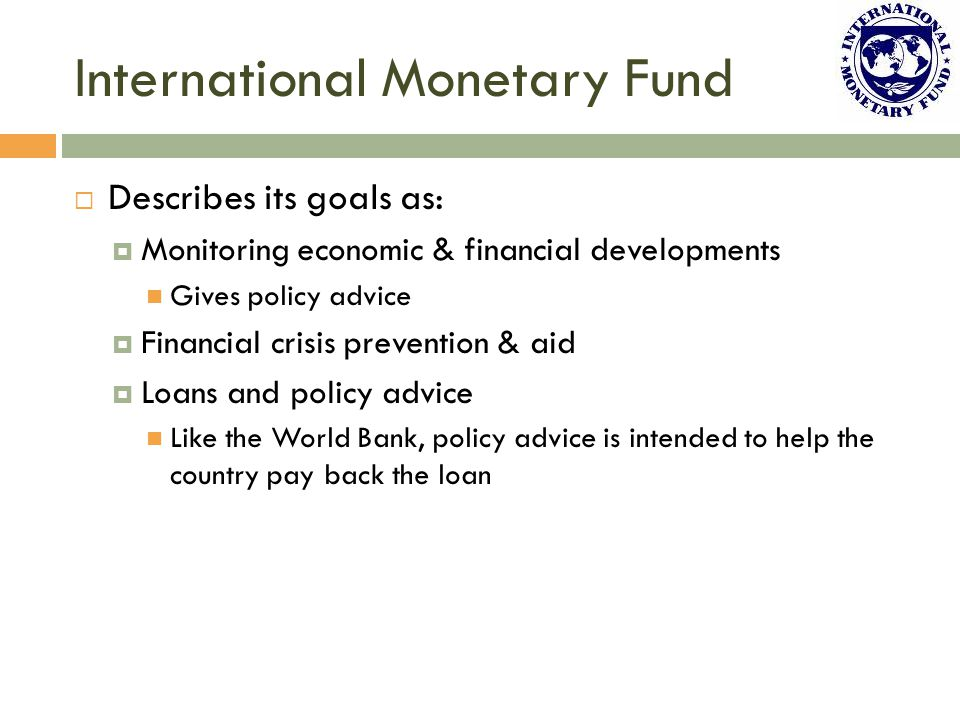 International Monetary Fund  Describes its goals as:  Monitoring economic & financial developments Gives policy advice  Financial crisis prevention